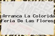 Arranca La Colorida <b>Feria De Las Flores</b>