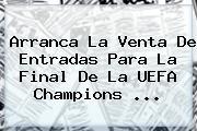 Arranca La Venta De Entradas Para La Final De La <b>UEFA Champions</b> ...