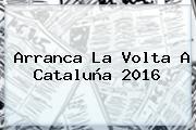Arranca La <b>Volta A Cataluña 2016</b>