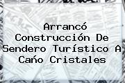 Arrancó Construcción De Sendero Turístico A <b>Caño Cristales</b>