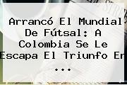 Arrancó El Mundial De Fútsal: A <b>Colombia</b> Se Le Escapa El Triunfo En ...