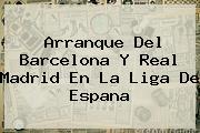 Arranque Del Barcelona Y <b>Real Madrid</b> En La Liga De Espana