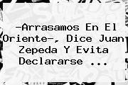 ?Arrasamos En El Oriente?, Dice <b>Juan Zepeda</b> Y Evita Declararse ...