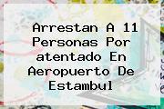 Arrestan A 11 Personas Por <b>atentado En Aeropuerto De Estambul</b>