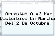 Arrestan A 52 Por Disturbios En Marcha Del <b>2 De Octubre</b>