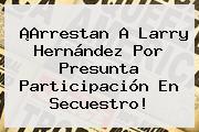 ¡Arrestan A <b>Larry Hernández</b> Por Presunta Participación En Secuestro!