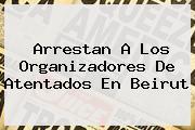 Arrestan A Los Organizadores De Atentados En <b>Beirut</b>