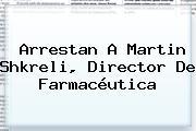 Arrestan A <b>Martin Shkreli</b>, Director De Farmacéutica