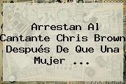 Arrestan Al Cantante <b>Chris Brown</b> Después De Que Una Mujer ...