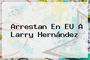 Arrestan En EU A <b>Larry Hernández</b>