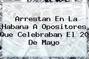 Arrestan En La Habana A Opositores Que Celebraban El <b>20 De Mayo</b>