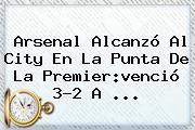Arsenal Alcanzó Al City En La Punta De La <b>Premier</b>:venció 3-2 A ...