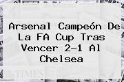 <b>Arsenal</b> Campeón De La FA Cup Tras Vencer 2-1 Al <b>Chelsea</b>