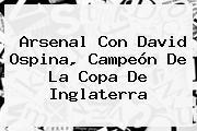 <b>Arsenal</b> Con David Ospina, Campeón De La Copa De Inglaterra