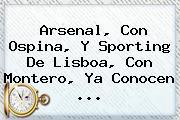 Arsenal, Con Ospina, Y Sporting De Lisboa, Con Montero, Ya Conocen ...