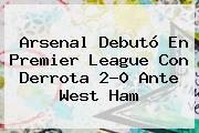 Arsenal Debutó En <b>Premier League</b> Con Derrota 2-0 Ante West Ham