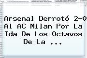 <b>Arsenal</b> Derrotó 2-0 Al AC <b>Milan</b> Por La Ida De Los Octavos De La ...