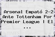 Arsenal Empató 2-2 Ante Tottenham Por <b>Premier League</b> | El <b>...</b>