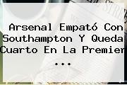 Arsenal Empató Con Southampton Y Queda Cuarto En La <b>Premier</b> <b>...</b>