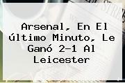 <b>Arsenal</b>, En El último Minuto, Le Ganó 2-1 Al Leicester