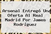 Arsenal Entregó Una Oferta Al Real Madrid Por James Rodríguez