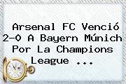 Arsenal FC Venció 2-0 A Bayern Múnich Por La <b>Champions League</b> <b>...</b>