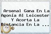 <b>Arsenal</b> Gana En La Agonía Al Leicester Y Acorta La Distancia En La <b>...</b>