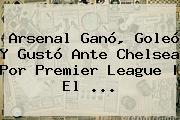 <b>Arsenal</b> Ganó, Goleó Y Gustó Ante <b>Chelsea</b> Por Premier League | El ...