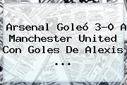 <b>Arsenal</b> Goleó 3-0 A <b>Manchester United</b> Con Goles De Alexis <b>...</b>
