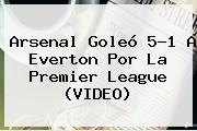 <b>Arsenal</b> Goleó 5-1 A Everton Por La Premier League (VIDEO)