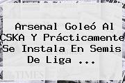 <b>Arsenal</b> Goleó Al CSKA Y Prácticamente Se Instala En Semis De Liga ...