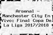 <b>Arsenal</b> - <b>Manchester City</b> En Vivo: Final Copa De La Liga 2017/2018