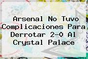 <b>Arsenal No Tuvo Complicaciones Para Derrotar 2-0 Al Crystal Palace</b>