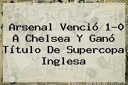 <b>Arsenal</b> Venció 1-0 A <b>Chelsea</b> Y Ganó Título De Supercopa Inglesa