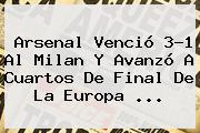 <b>Arsenal</b> Venció 3-1 Al <b>Milan</b> Y Avanzó A Cuartos De Final De La Europa ...