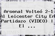 <b>Arsenal</b> Volteó 2-1 Al <b>Leicester</b> City En Partidazo (VIDEO) | El <b>...</b>