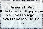 Arsenal Vs. Atlético Y Olympique Vs. Salzburgo, Semifinales De La ...