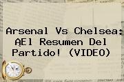 Arsenal vs Chelsea. Arsenal vs Chelsea: ¡El resumen del partido! (VIDEO), Enlaces, Imágenes, Videos y Tweets