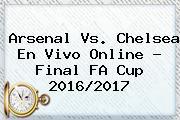 <b>Arsenal</b> Vs. Chelsea En Vivo Online ? Final FA Cup 2016/2017
