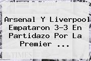 Arsenal Y Liverpool Empataron 3-3 En Partidazo Por La <b>Premier</b> <b>...</b>
