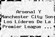 Arsenal Y Manchester City Son Los Líderes De La <b>Premier League</b> ...