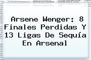 Arsene Wenger: 8 Finales Perdidas Y 13 Ligas De Sequía En <b>Arsenal</b>
