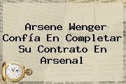 Arsene Wenger Confía En Completar Su Contrato En <b>Arsenal</b>