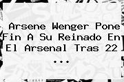 <b>Arsene Wenger</b> Pone Fin A Su Reinado En El Arsenal Tras 22 ...