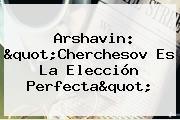 """Arshavin: """"Cherchesov Es La Elección Perfecta"""""""