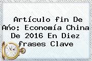 Artículo <b>fin De Año</b>: Economía China De 2016 En Diez <b>frases</b> Clave