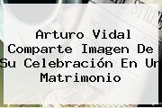 <b>Arturo Vidal</b> Comparte Imagen De Su Celebración En Un Matrimonio
