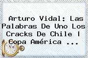 <b>Arturo Vidal</b>: Las Palabras De Uno Los Cracks De Chile   Copa América <b>...</b>