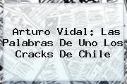 <b>Arturo Vidal</b>: Las Palabras De Uno Los Cracks De Chile