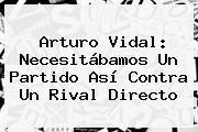 <b>Arturo Vidal</b>: Necesitábamos Un Partido Así Contra Un Rival Directo